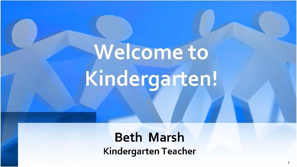 Welcome to Kindergarten! Beth Marsh Kindergarten Teacher 7