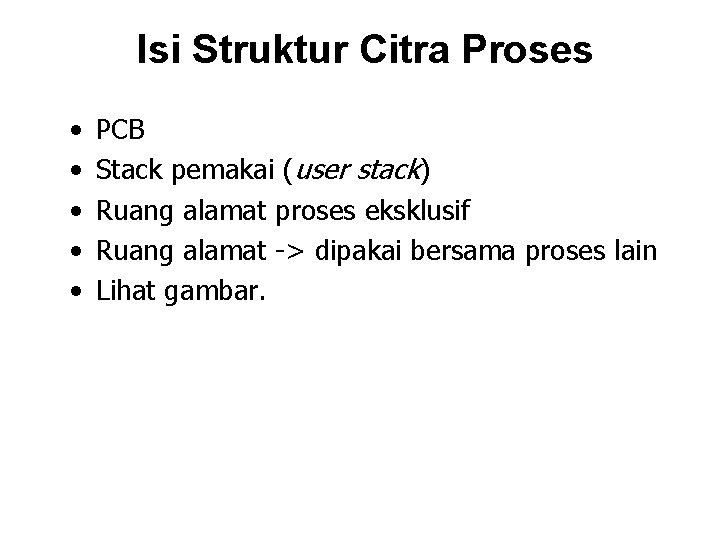 Isi Struktur Citra Proses • • • PCB Stack pemakai (user stack) Ruang alamat