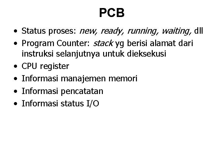 PCB • Status proses: new, ready, running, waiting, dll • Program Counter: stack yg