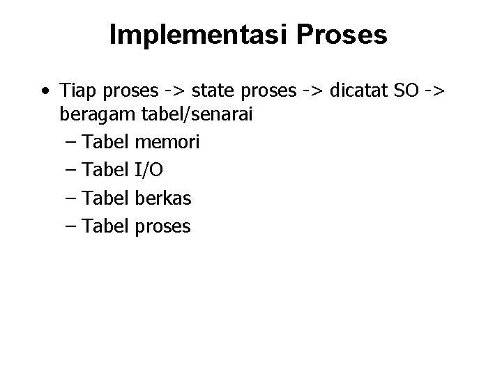 Implementasi Proses • Tiap proses -> state proses -> dicatat SO -> beragam tabel/senarai