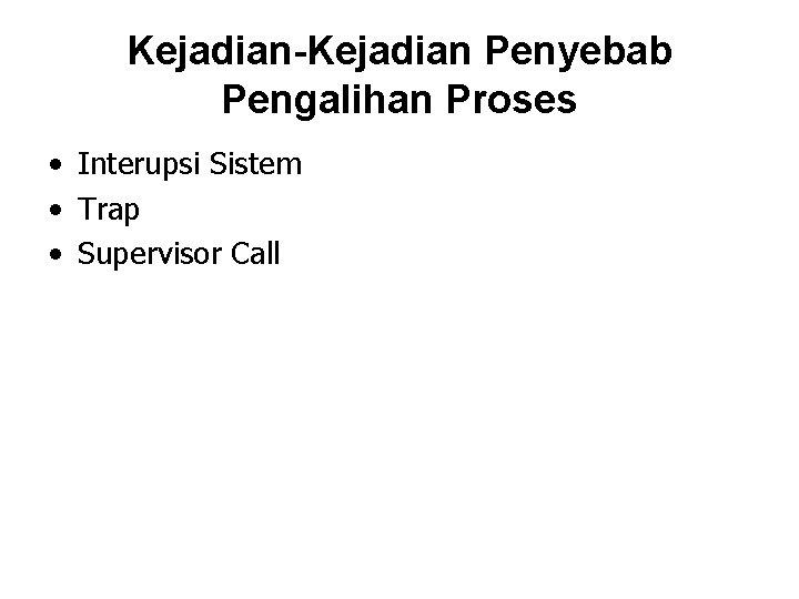 Kejadian-Kejadian Penyebab Pengalihan Proses • Interupsi Sistem • Trap • Supervisor Call