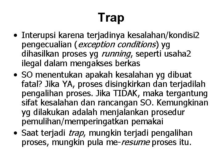 Trap • Interupsi karena terjadinya kesalahan/kondisi 2 pengecualian (exception conditions) yg dihasilkan proses yg