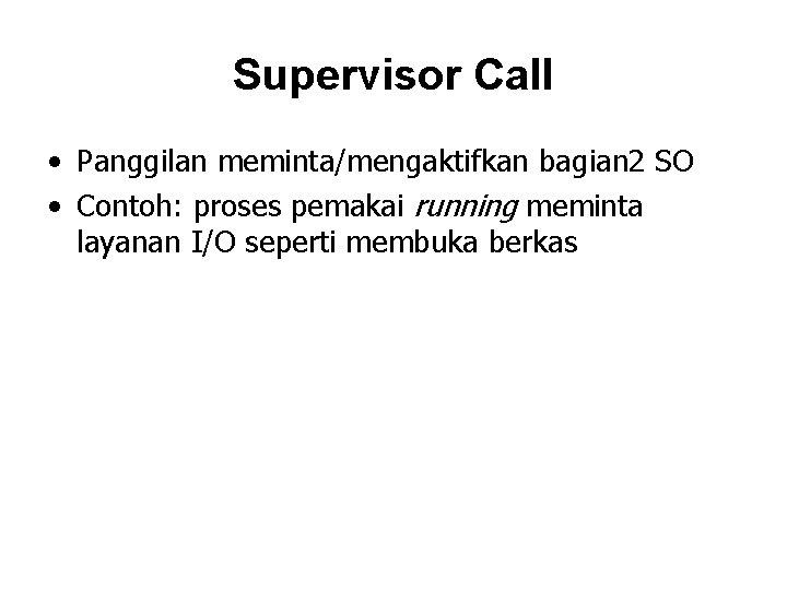 Supervisor Call • Panggilan meminta/mengaktifkan bagian 2 SO • Contoh: proses pemakai running meminta
