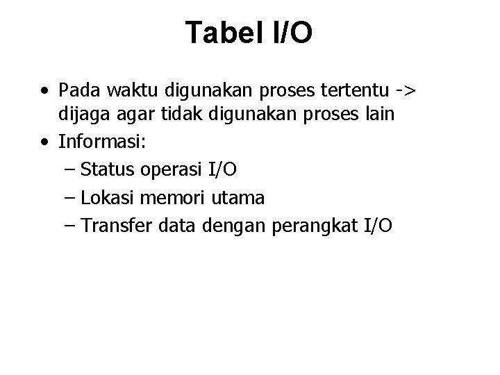 Tabel I/O • Pada waktu digunakan proses tertentu -> dijaga agar tidak digunakan proses
