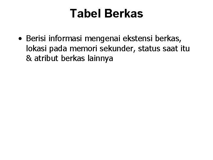 Tabel Berkas • Berisi informasi mengenai ekstensi berkas, lokasi pada memori sekunder, status saat