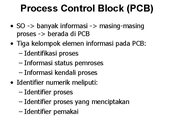 Process Control Block (PCB) • SO -> banyak informasi -> masing-masing proses -> berada