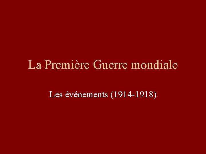 La Première Guerre mondiale Les événements (1914 -1918)
