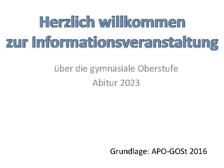 Herzlich willkommen zur Informationsveranstaltung über die gymnasiale Oberstufe Abitur 2023 Grundlage: APO-GOSt 2016