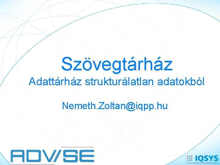 Szövegtárház Adattárház strukturálatlan adatokból Nemeth. Zoltan@iqpp. hu