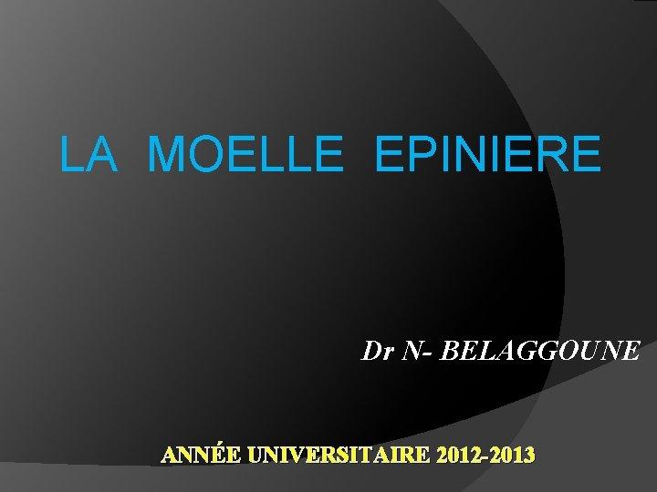 LA MOELLE EPINIERE Dr N- BELAGGOUNE ANNÉE UNIVERSITAIRE 2012 -2013