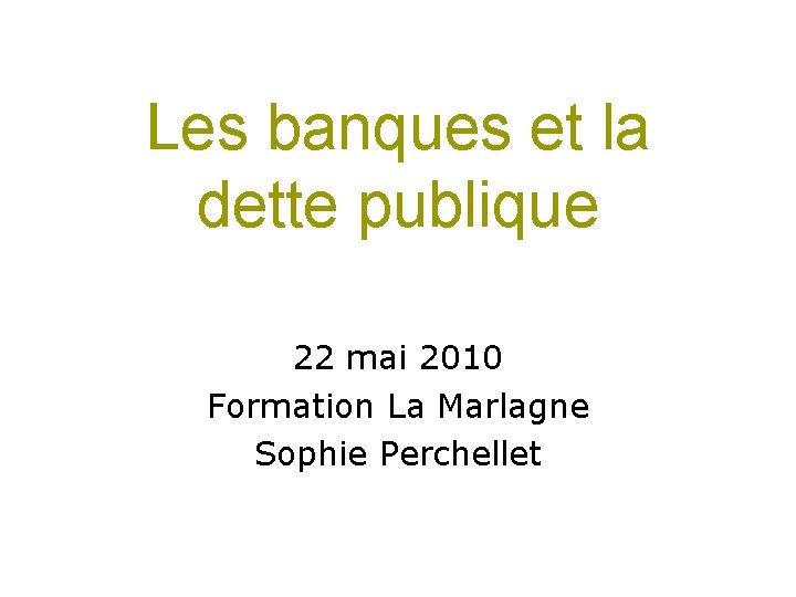 Les banques et la dette publique 22 mai 2010 Formation La Marlagne Sophie Perchellet