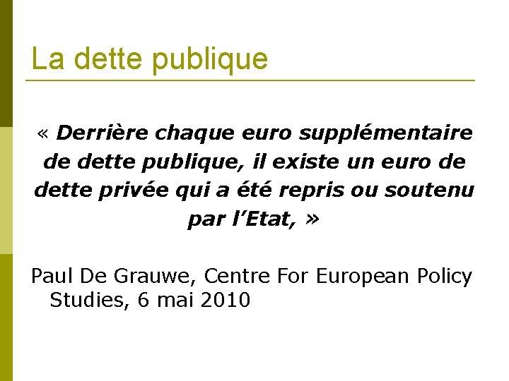 La dette publique « Derrière chaque euro supplémentaire de dette publique, il existe un
