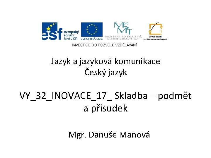 Jazyk a jazyková komunikace Český jazyk VY_32_INOVACE_17_ Skladba – podmět a přísudek Mgr. Danuše