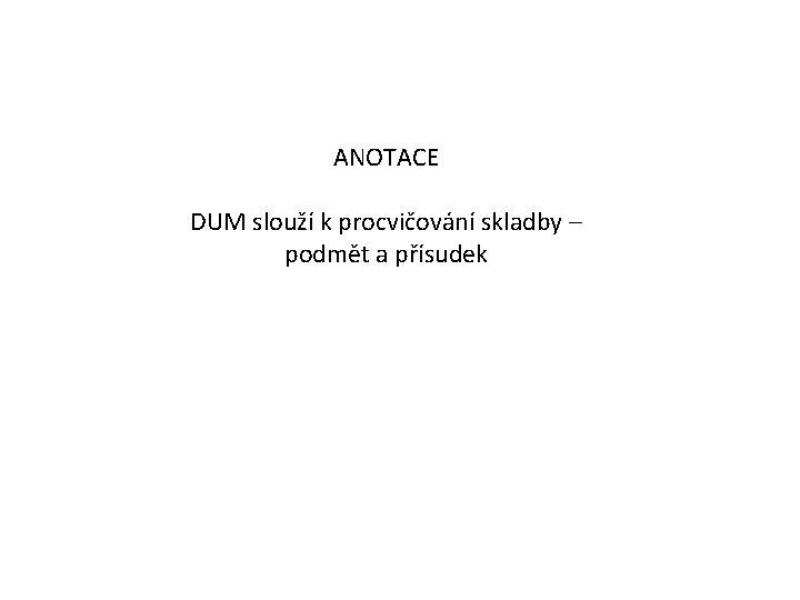 ANOTACE DUM slouží k procvičování skladby – podmět a přísudek