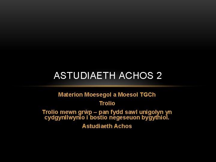 ASTUDIAETH ACHOS 2 Materion Moesegol a Moesol TGCh Trolio mewn grŵp – pan fydd