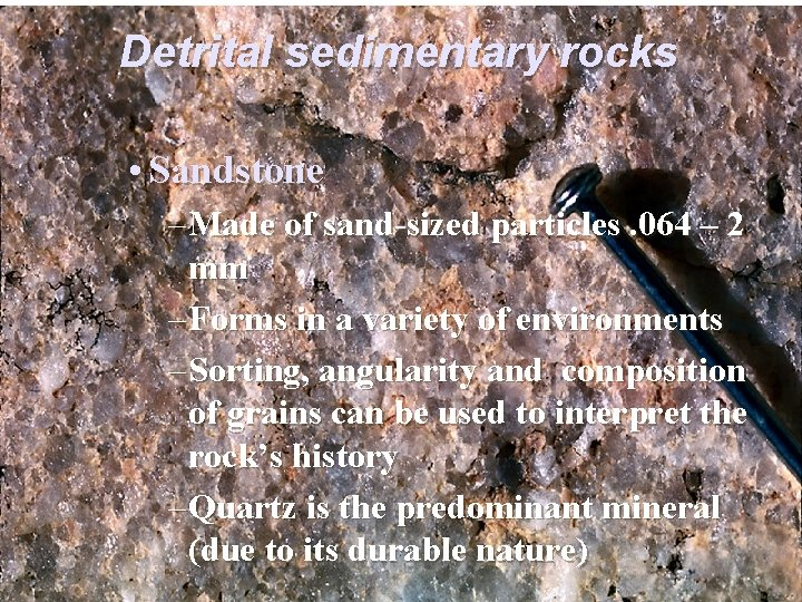 Detrital sedimentary rocks • Sandstone – Made of sand-sized particles. 064 – 2 mm