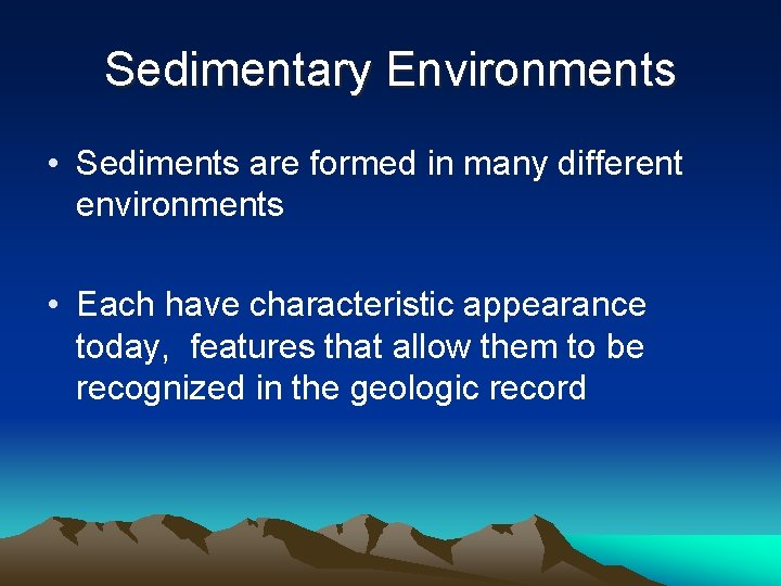 Sedimentary Environments • Sediments are formed in many different environments • Each have characteristic