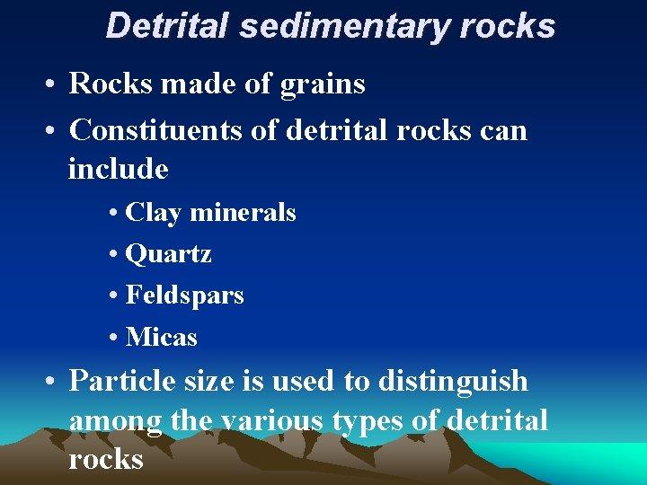 Detrital sedimentary rocks • Rocks made of grains • Constituents of detrital rocks can
