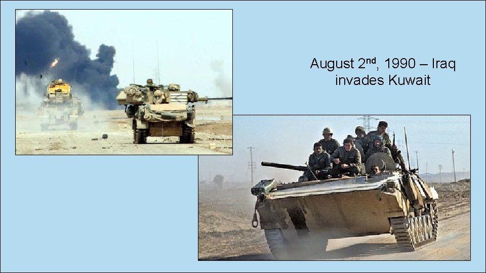 August 2 nd, 1990 – Iraq invades Kuwait