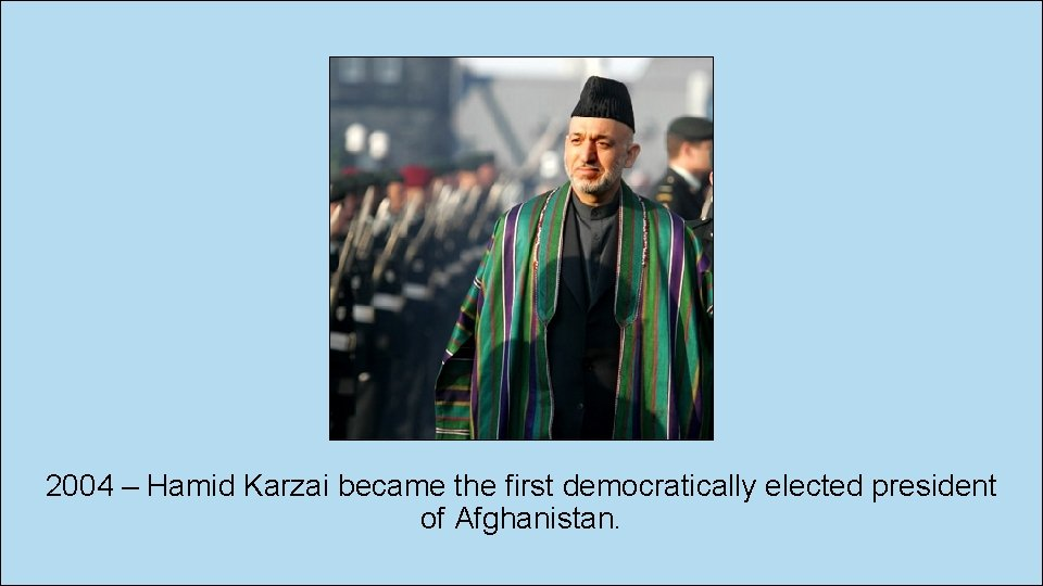 2004 – Hamid Karzai became the first democratically elected president of Afghanistan.