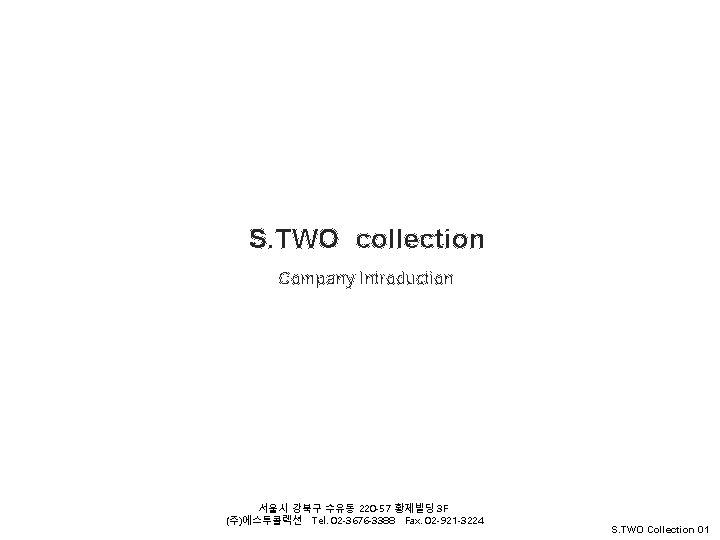 S. TWO Collation S. TWO collection S. TWO Collation Company Introduction 서울시 강북구 수유동