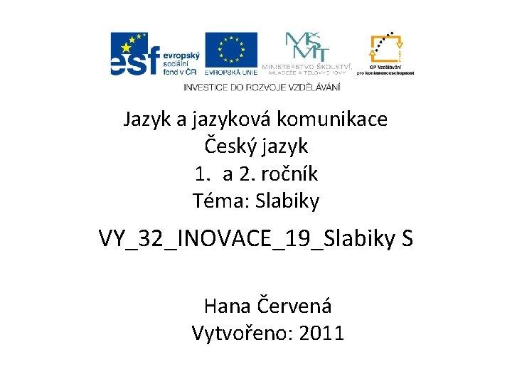 Jazyk a jazyková komunikace Český jazyk 1. a 2. ročník Téma: Slabiky VY_32_INOVACE_19_Slabiky S