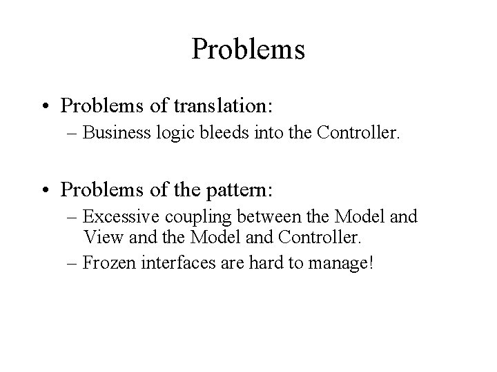 Problems • Problems of translation: – Business logic bleeds into the Controller. • Problems