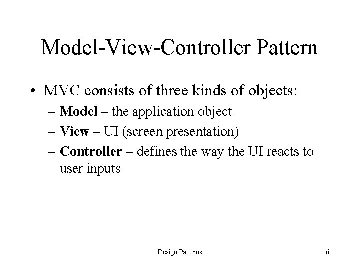 Model-View-Controller Pattern • MVC consists of three kinds of objects: – Model – the