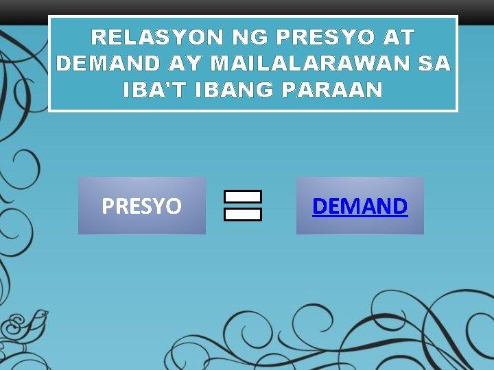 RELASYON NG PRESYO AT DEMAND AY MAILALARAWAN SA IBA'T IBANG PARAAN PRESYO DEMAND