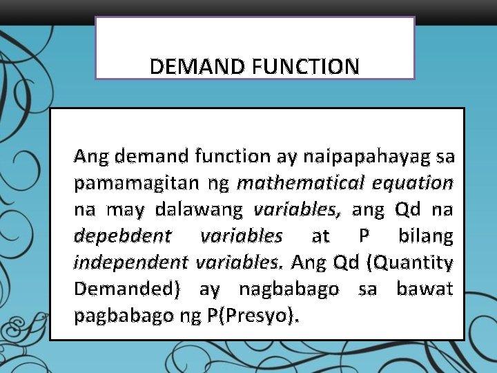 DEMAND FUNCTION Ang demand function ay naipapahayag sa pamamagitan ng mathematical equation na may