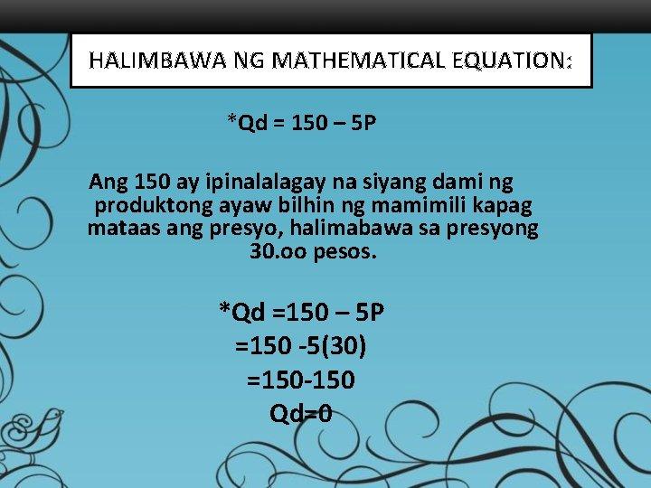 HALIMBAWA NG MATHEMATICAL EQUATION: *Qd = 150 – 5 P Ang 150 ay ipinalalagay