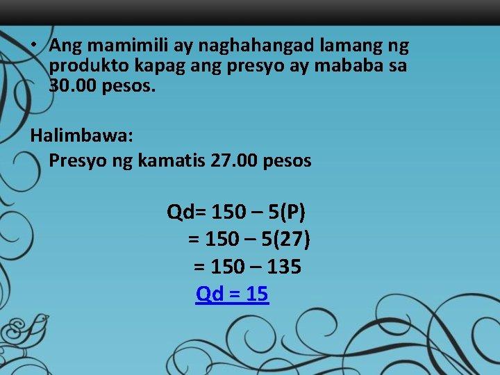 • Ang mamimili ay naghahangad lamang ng produkto kapag ang presyo ay mababa