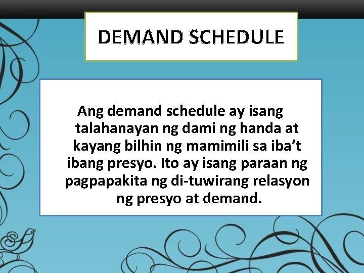 DEMAND SCHEDULE Ang demand schedule ay isang talahanayan ng dami ng handa at kayang
