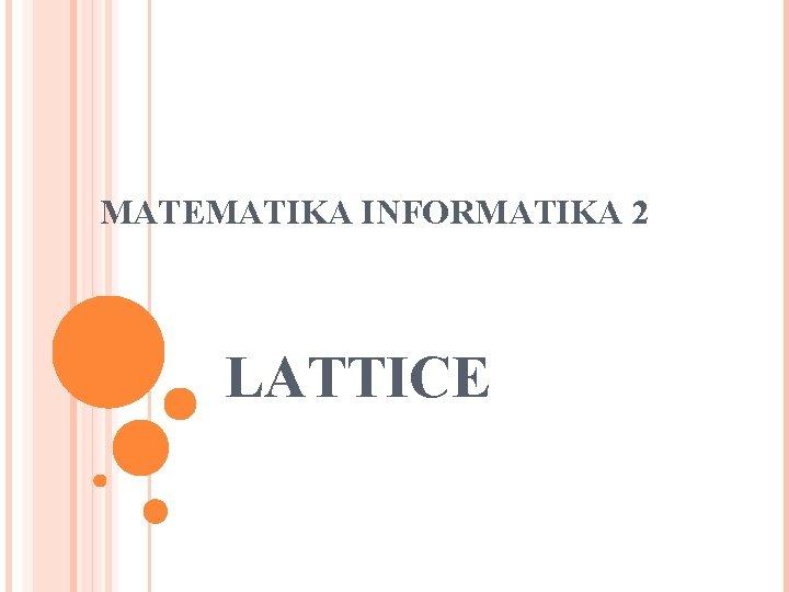 MATEMATIKA INFORMATIKA 2 LATTICE