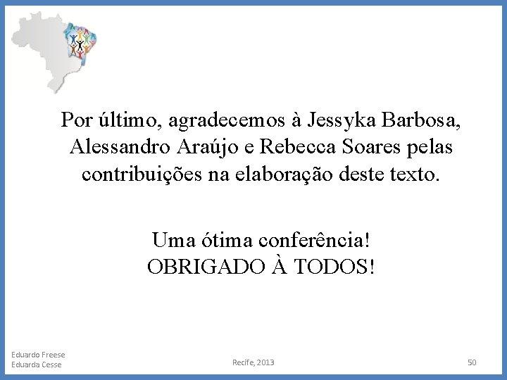 Por último, agradecemos à Jessyka Barbosa, Alessandro Araújo e Rebecca Soares pelas contribuições na