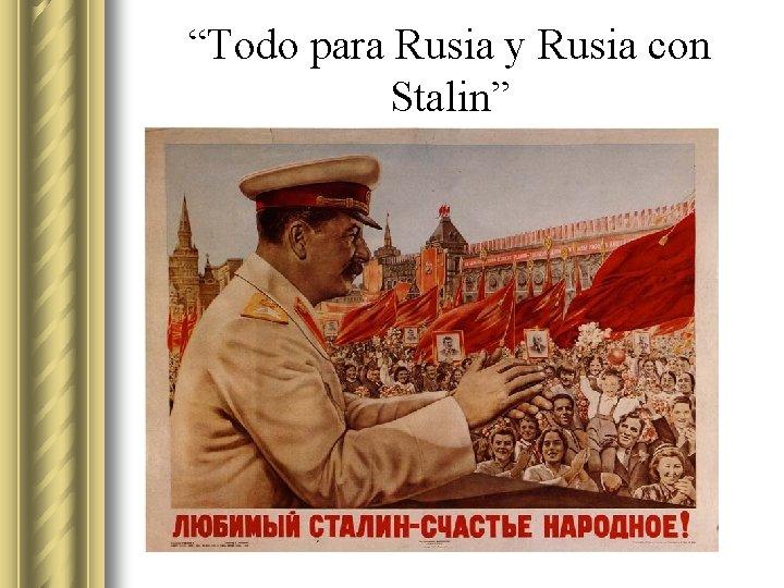 """""""Todo para Rusia y Rusia con Stalin"""""""