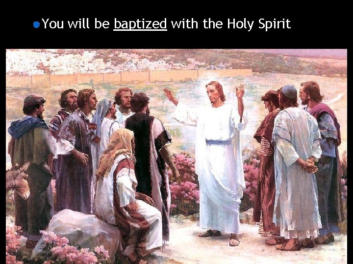 You will be baptized with the Holy Spirit