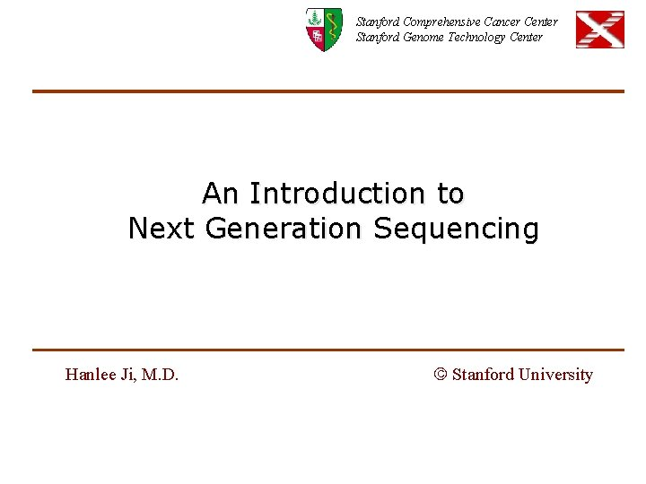 Stanford Comprehensive Cancer Center Stanford Genome Technology Center An Introduction to Next Generation Sequencing