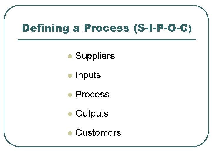 Defining a Process (S-I-P-O-C) l Suppliers l Inputs l Process l Outputs l Customers