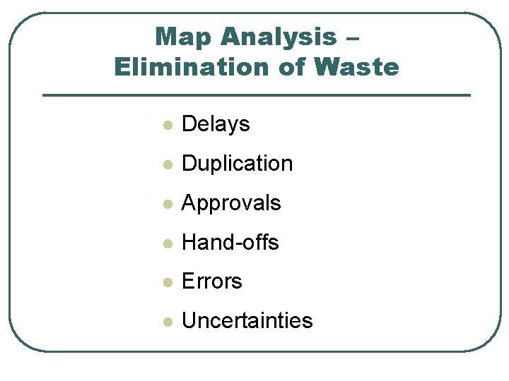Map Analysis – Elimination of Waste l Delays l Duplication l Approvals l Hand-offs