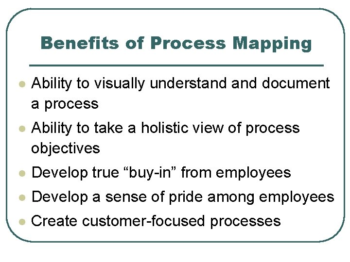 Benefits of Process Mapping l Ability to visually understand document a process l Ability