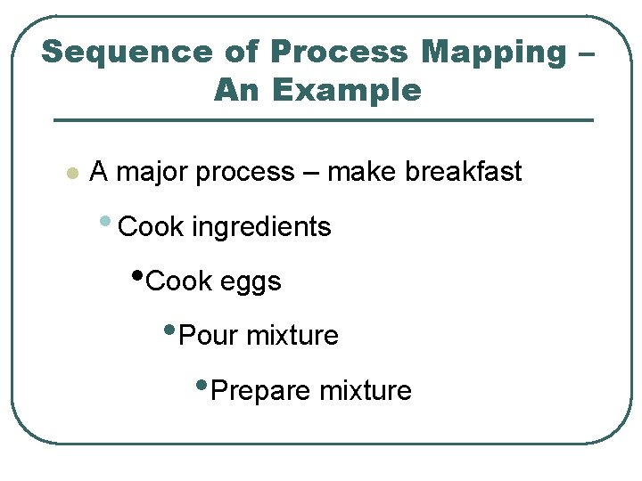 Sequence of Process Mapping – An Example l A major process – make breakfast