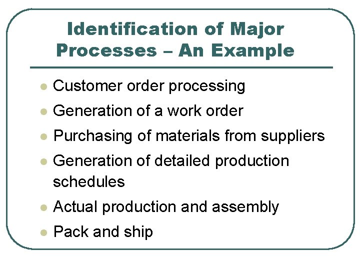 Identification of Major Processes – An Example l Customer order processing l Generation of