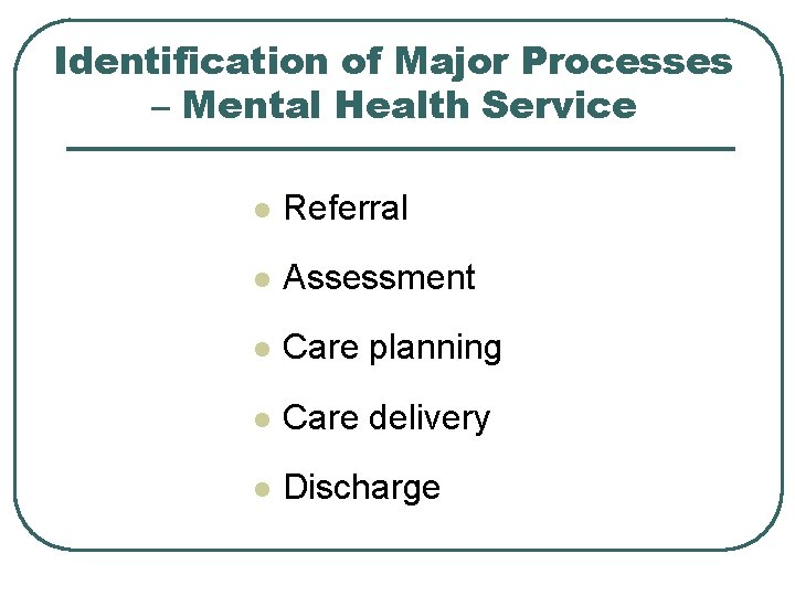 Identification of Major Processes – Mental Health Service l Referral l Assessment l Care