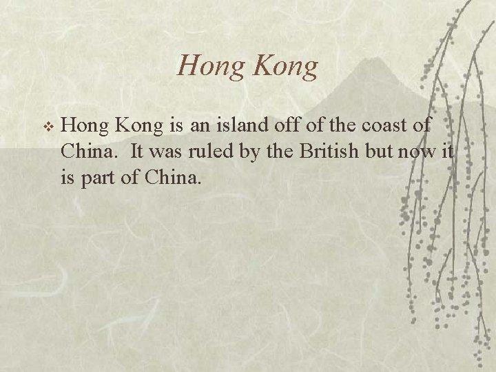 Hong Kong v Hong Kong is an island off of the coast of China.