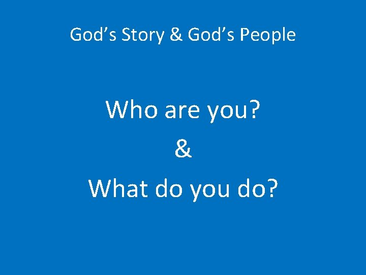 God's Story & God's People Who are you? & What do you do?