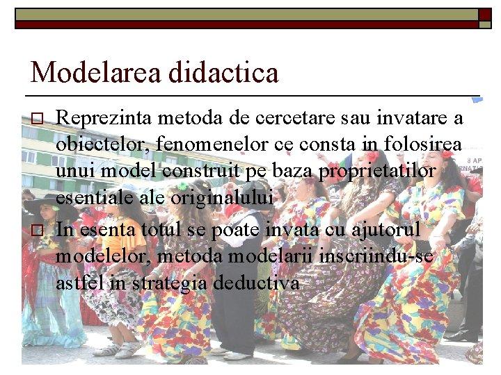 Modelarea didactica o o Reprezinta metoda de cercetare sau invatare a obiectelor, fenomenelor ce