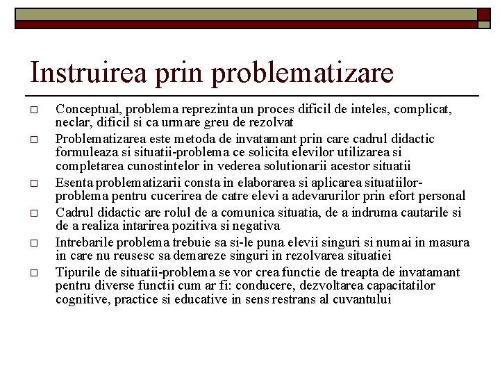 Instruirea prin problematizare o o o Conceptual, problema reprezinta un proces dificil de inteles,