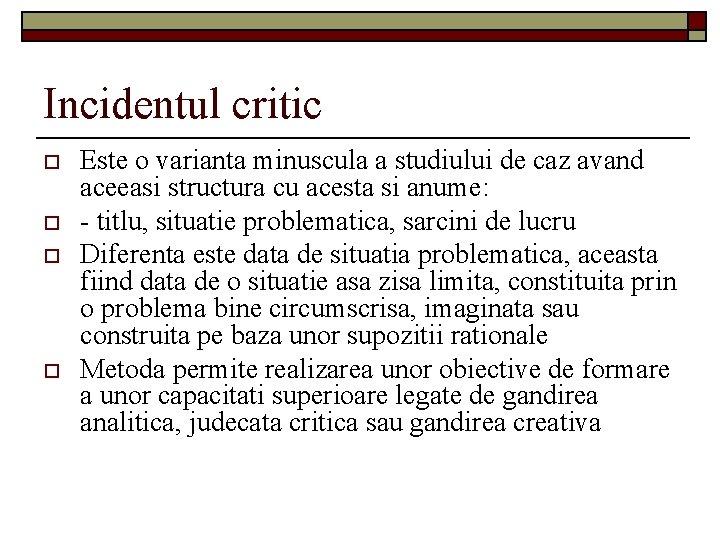 Incidentul critic o o Este o varianta minuscula a studiului de caz avand aceeasi
