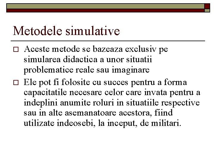 Metodele simulative o o Aceste metode se bazeaza exclusiv pe simularea didactica a unor